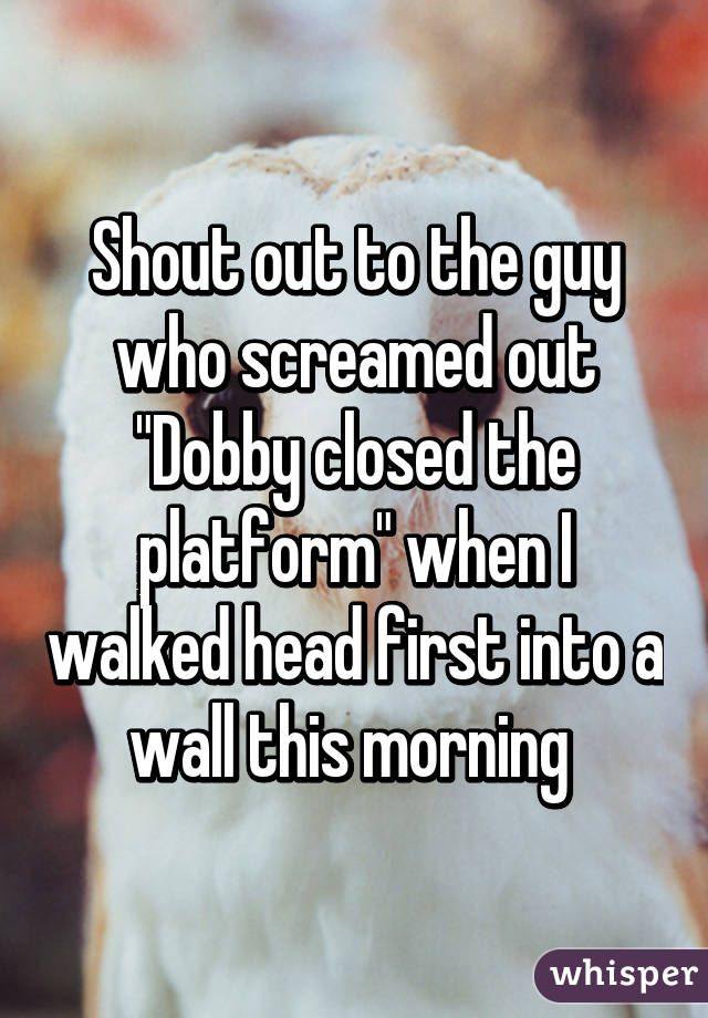 """Shout out to the guy who screamed out """"Dobby closed the platform"""" when I walked head first into a wall this morning."""