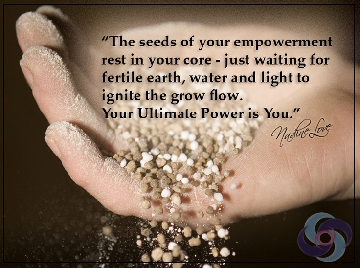 The seeds of your empowerment rest in your core - just waiting for fertile earth, water and light to ignite the grow flow. Your Ultimate Power is You.