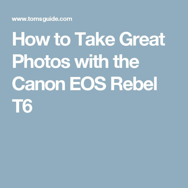 How to Take Great Photos with the Canon EOS Rebel T6