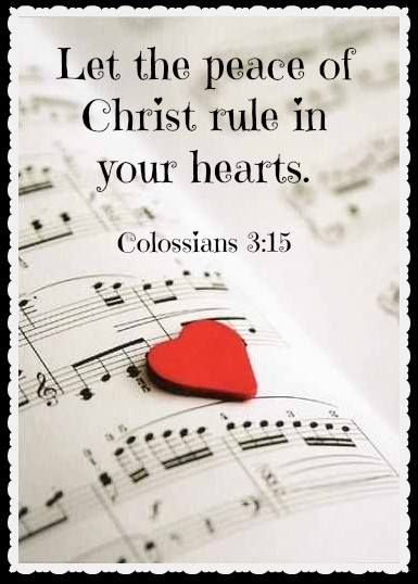<3 <3 Colossians 3:15-16 (NIV) 15 Let the peace of Christ rule in your hearts, since as members of one body you were called to peace. And be thankful. 16 Let the message of Christ dwell among you richly as you teach and admonish one another with all wisdom through psalms, hymns, and songs from the Spirit, singing to God with gratitude in your hearts.