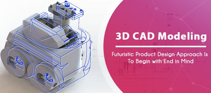 3D CAD Modeling; Futuristic Product Design Approach is to Begin with End in Mind