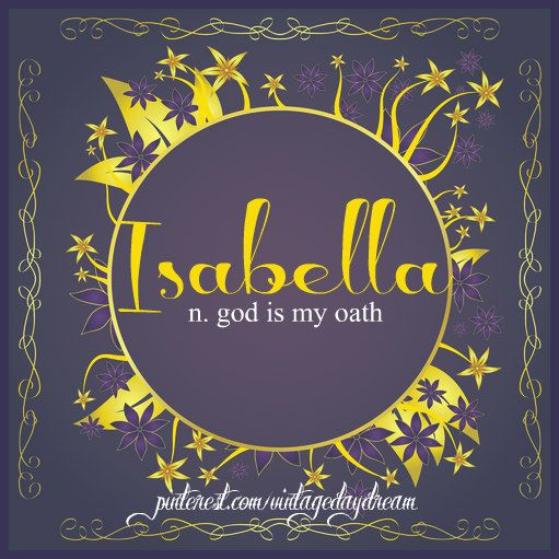 Baby Girl Name: Isabella. Meaning: God is my Oath; Devoted to God. Origin: Hebrew; Italian; Spanish.