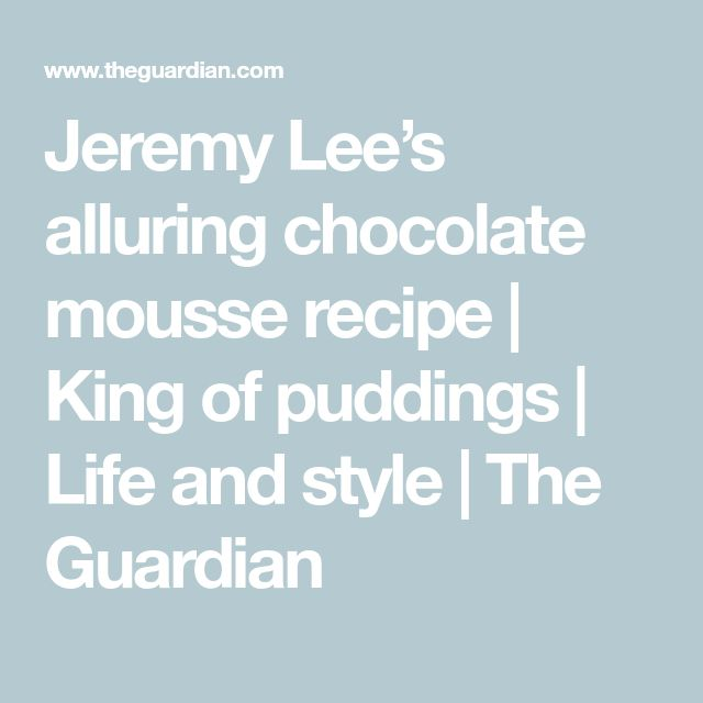 Jeremy Lee's alluring chocolate mousse recipe | King of puddings | Life and style | The Guardian