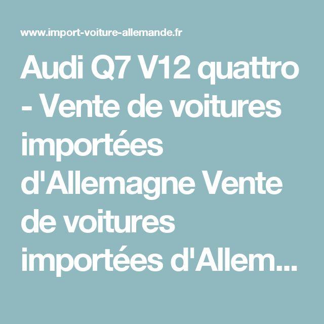 Audi Q7 V12 quattro - Vente de voitures importées d'Allemagne Vente de voitures importées d'Allemagne