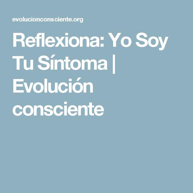Reflexiona: Yo Soy Tu Síntoma | Evolución consciente