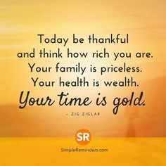 """""""Today be thankful and think how rich you are. Your family is priceless. Your health is wealth. Your time is gold."""" ─ Zig Ziglar #SimpleReminders #SRN @BryantMcGill @JenniYoung_ #quote #today #think #thankful #rich #family #priceless #health #wealth #time #gold #happy #thanksgiving #gratitude #people #life"""