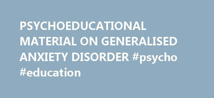 PSYCHOEDUCATIONAL MATERIAL ON GENERALISED ANXIETY DISORDER #psycho #education http://insurances.nef2.com/psychoeducational-material-on-generalised-anxiety-disorder-psycho-education/  # PSYCHOEDUCATIONAL MATERIAL ON GENERALISED ANXIETY DISORDER (GAD) Sandra Masih and Dr. Grant Devilly What is Generalised Anxiety Disorder? Generalised Anxiety Disorder is part of the group of Anxiety Disorders. What distinguished GAD from the other Anxiety Disorders (e.g. Panic Disorder and Agoraphobia…