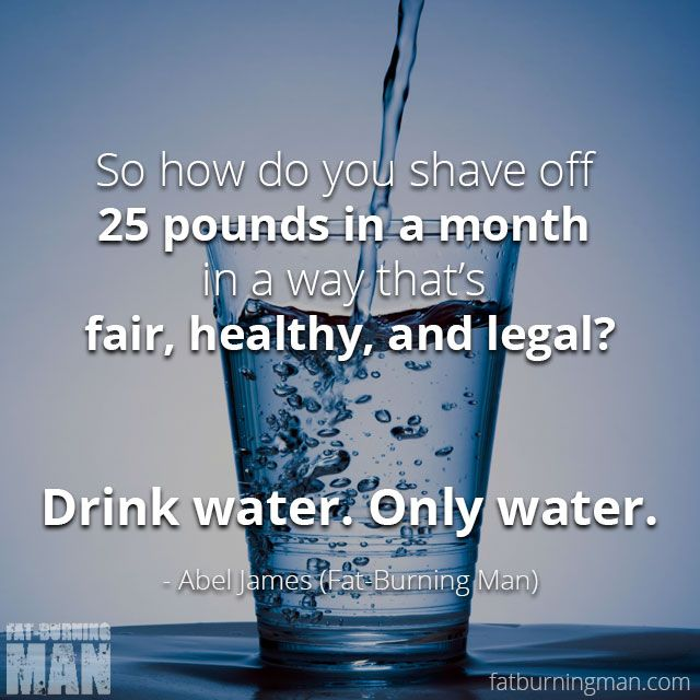 So how do you shave off 25 pounds in a month in a way that's fair, healthy, and legal?  Drink water. Only water.