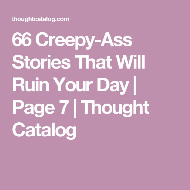 66 Creepy-Ass Stories That Will Ruin Your Day | Page 7 | Thought Catalog