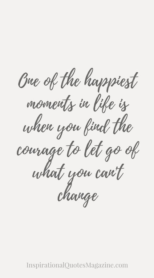 One of the happiest moments in life is when you find the courage to let go of what you can't change Inspirational Quote about Life, Love and Relationships