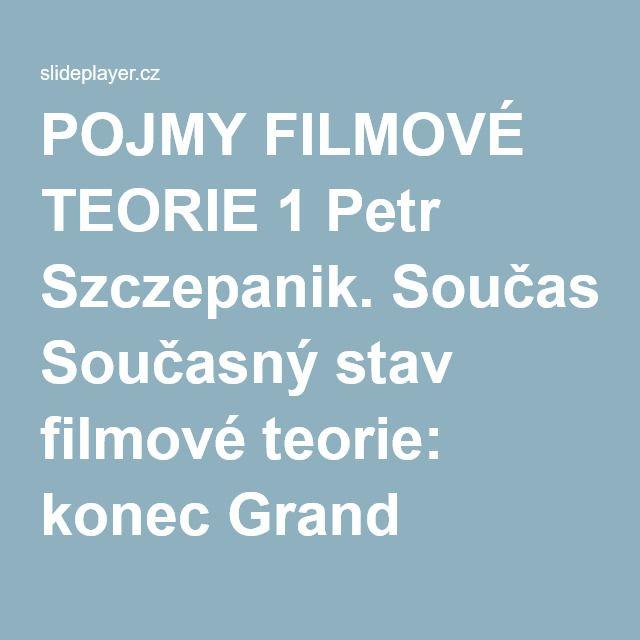 POJMY FILMOVÉ TEORIE 1 Petr Szczepanik. Současný stav filmové teorie: konec Grand Theory, post-teorie, teorie středního dosahu a neo-teorie Post-teorie,