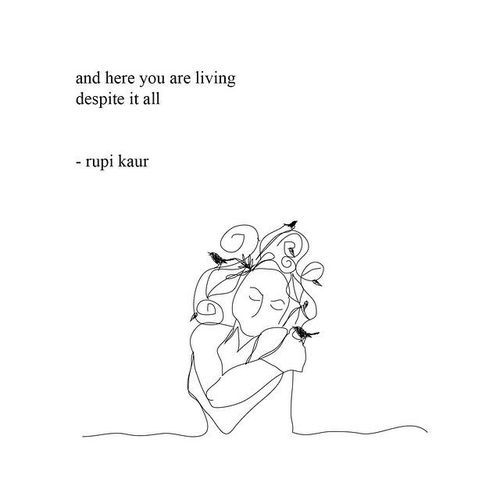 10/29 And here you are living, despite it all. (rupi kaur)