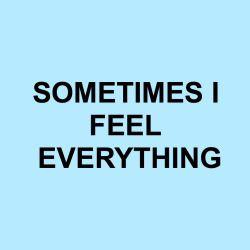Sometimes I feel everything.