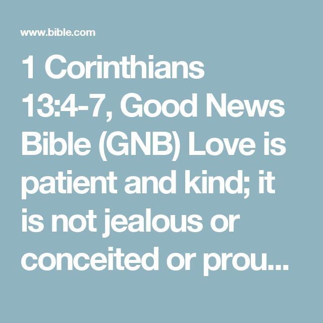 1 Corinthians 13:4-7, Good News Bible (GNB) Love is patient and kind; it is not jealous or conceited or proud; love is not ill-mannered or selfish or irritable; love does not keep a record of...