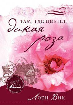 Там, где цветет дикая роза Лори Вик Воспоминания о Скалистых горах. Книга 1.
