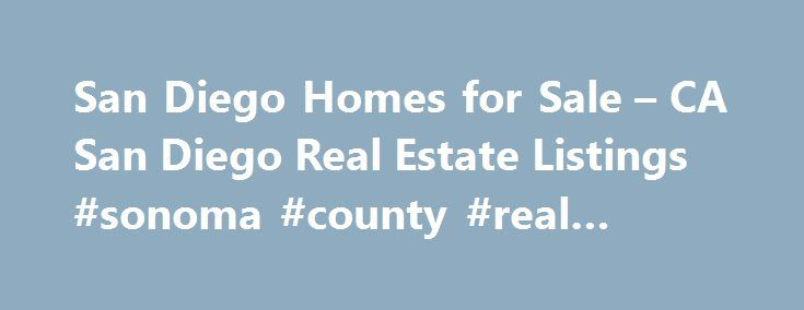 San Diego Homes for Sale – CA San Diego Real Estate Listings #sonoma #county #real #estate http://real-estate.remmont.com/san-diego-homes-for-sale-ca-san-diego-real-estate-listings-sonoma-county-real-estate/  #san diego real estate # Search by cities or icons for San Diego Real Estate. The San Diego metro area is a world-renown location in Southern California with an unsurpassed quality of life, making it an ideal place to do business, work and buy real estate and homes for sale. The area is…