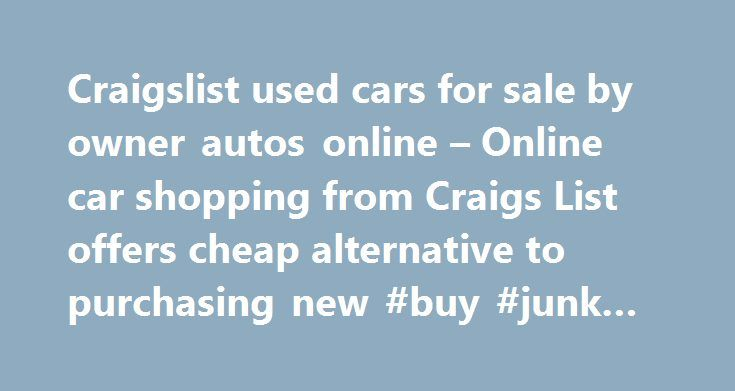 Craigslist used cars for sale by owner autos online – Online car shopping from Craigs List offers cheap alternative to purchasing new #buy #junk #cars http://germany.remmont.com/craigslist-used-cars-for-sale-by-owner-autos-online-online-car-shopping-from-craigs-list-offers-cheap-alternative-to-purchasing-new-buy-junk-cars/  #used cars cheap # Craigslist used cars for sale by owner autos online – Online car shopping from Craigs List offers cheap alternative to purchasing new by admin on…