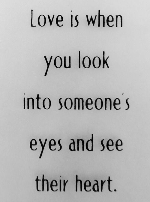 Love is when you look into someone's eyes and see their heart. <3