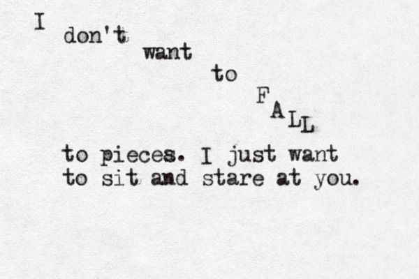 And I don't want to fall to pieces.. I just want to cry in front of you..