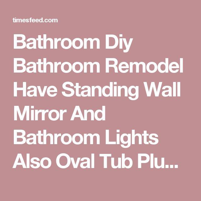 Bathroom Diy Bathroom Remodel Have Standing Wall Mirror And Bathroom Lights Also Oval Tub Plus Bowl Delta Faucet Bathroom Safety Bathroom Hardware Tips on DIY Bathroom Remodel For Beginners. Floor. Tips For.  ~ Home Designing Tips