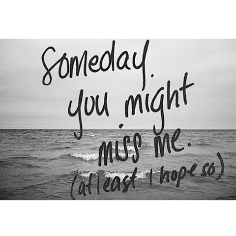 Someday You Might Miss Me. At Least I Hope So love love quotes quotes quote love quote love sayings romantic love quotes love quotes with pictures love quotes with pics love quotes with images i love you quotes for wife