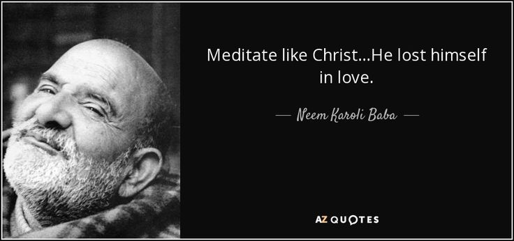 Meditate like Christ...He lost himself in love. - Neem Karoli Baba