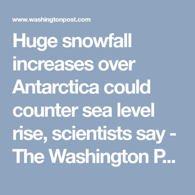 Huge snowfall increases over Antarctica could counter sea level rise, scientists say - The Washington Post