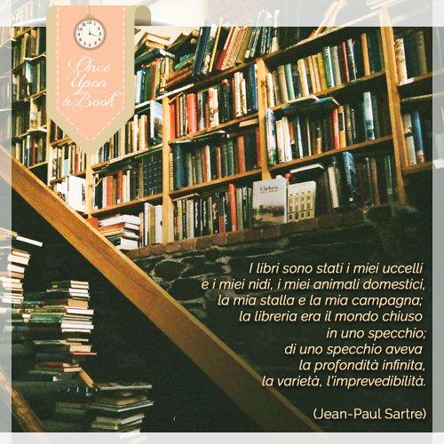 """""""I libri sono stati i miei uccelli e i miei nidi, i miei animali domestici, la mia stalla e la mia campagna; la libreria era il mondo chiuso in uno specchio; di uno specchio aveva la profondità infinita, la varietà, l'imprevedibilità."""" (Jean-Paul Sartre)"""