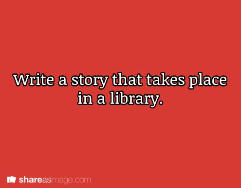 writing prompt. (I feel like you get totally get around having the story take place in a library.  Books typically transport people into new worlds, hint hint.)