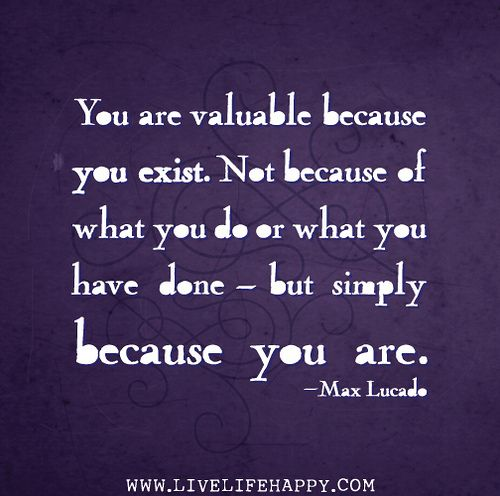 You are valuable because you exist. Not because of what you do or what you have done - but simply because you are. -Max Lucado