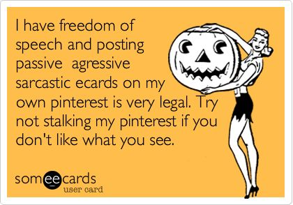 I have freedom of speech and posting passive agressive sarcastic ecards on my own pinterest is very legal. Try not stalking my pinterest if you don't like what you see.