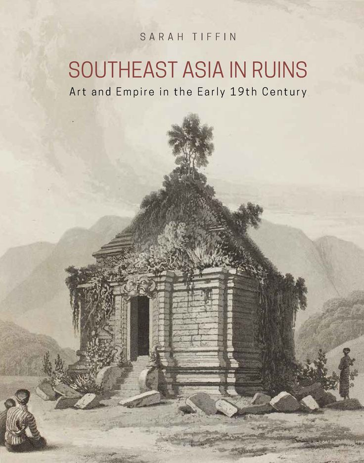 Southeast Asia in Ruins: Art and Empire in the Early 19th Century (National University of Singapore Press, 2016) by Sarah Tiffin