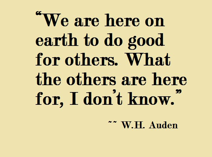 We Are Here On Earth To Do Good For Others What The Others Are Here