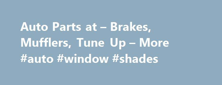 Auto Parts at – Brakes, Mufflers, Tune Up – More #auto #window #shades http://usa.remmont.com/auto-parts-at-brakes-mufflers-tune-up-more-auto-window-shades/  #replacement auto body parts # Hot Deals It's been said that after their home, a vehicle is the average person's next largest purchase, so from an investment standpoint you should maintain your car or truck to preserve its value. But regular maintenance and timely repairs are even more important for driving safety, and vehicles that run…