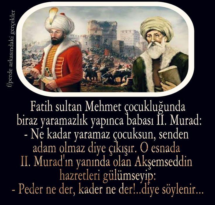 Fatih Sultan Mehmet, çocukluğunda biraz yaramazlık yapınca, babası olan 2. Murat Han:  -Ne kadar yaramaz bir çocuksun, senden adam olmaz diye çıkışır.  Orada bulunan ve velâyet sırrıyla kalp gözü açık olan Akşemseddin Hazretleri, hafifçe gülümseyerek şöyle der:  -Baba ne der, kader ne der... #FatihSultanMehmet