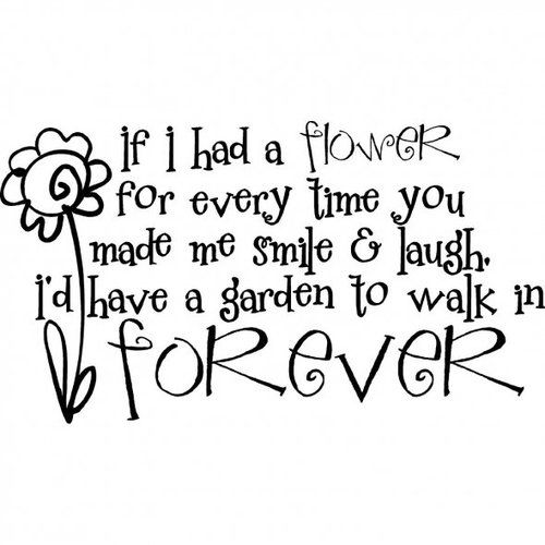 If I had a flower for every time you made me smile & laugh ...
