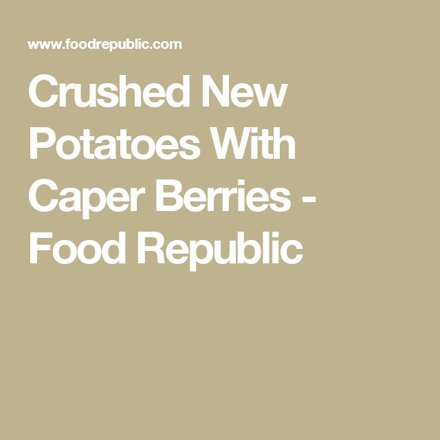 Crushed New Potatoes With Caper Berries - Food Republic