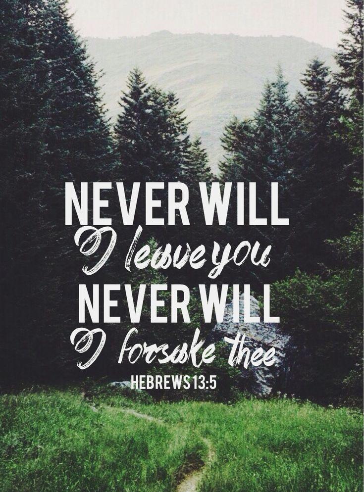 Hebrews 13:5-don't love money, for God has said He will never leave or forsake us.