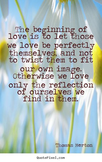 The beginning of love is to let those we love be perfectly themselves, and not to twist them to fit our own image. Otherwise we love only the reflection of ourselves we find in them. - Thomas Merton