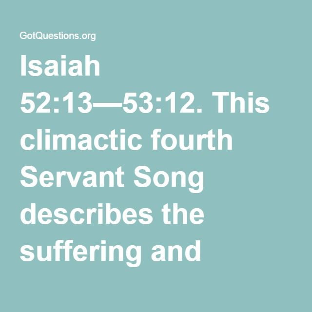 """Isaiah 52:13—53:12. This climactic fourth Servant Song describes the suffering and triumph of the Servant of the LORD. There are four """"Servant Songs"""" of Isaiah that describe the service, suffering, and exaltation of the Servant of the Lord, the Messiah. All four songs show the Messiah to be God's meek and gentle Servant. He is a royal figure, representing Israel in its ideal form; He is the high priest, atoning for the sins of the world."""