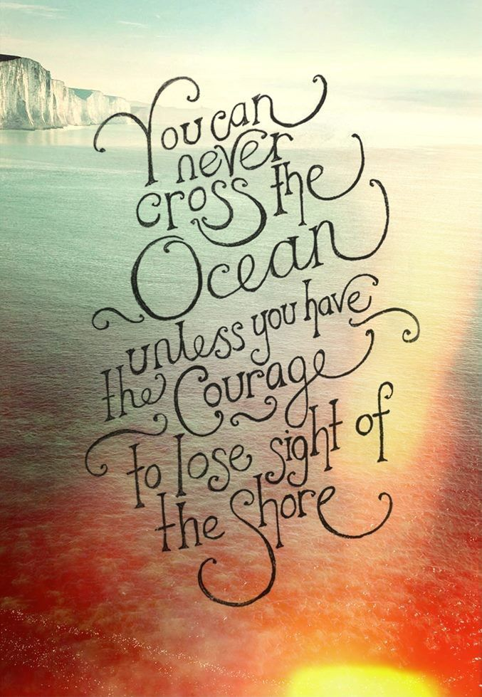 You will never cross the ocean unless you have the courage to lose     You will never cross the ocean unless you have the courage to lose sight of  the shore  l Visit HHS at www HippiesHope com   Word Wisdom         Pinterest