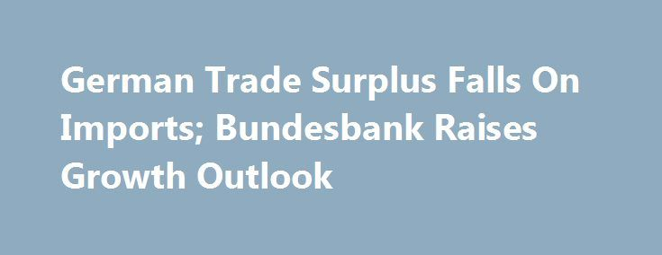 German Trade Surplus Falls On Imports; Bundesbank Raises Growth Outlook http://betiforexcom.livejournal.com/24783650.html  Germany's trade surplus decreased in April as imports growth exceeded exports, data published by Destatis revealed Friday. Elsewhere, Bundesbank upgraded its growth projections citing a strong labor market, consumption and government spending and inves...The post German Trade Surplus Falls On Imports; Bundesbank Raises Growth Outlook appeared first on Forex news - Binary…