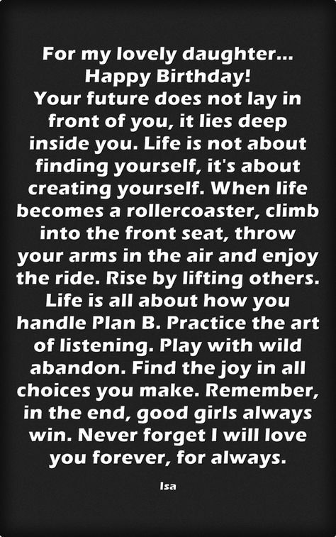 For my lovely daughter... Happy Birthday! Your future does not lay in front of you, it lies deep inside you. Life is not about finding yourself, it's about creating yourself. When life becomes a rollercoaster, climb into the front seat, throw your arms...