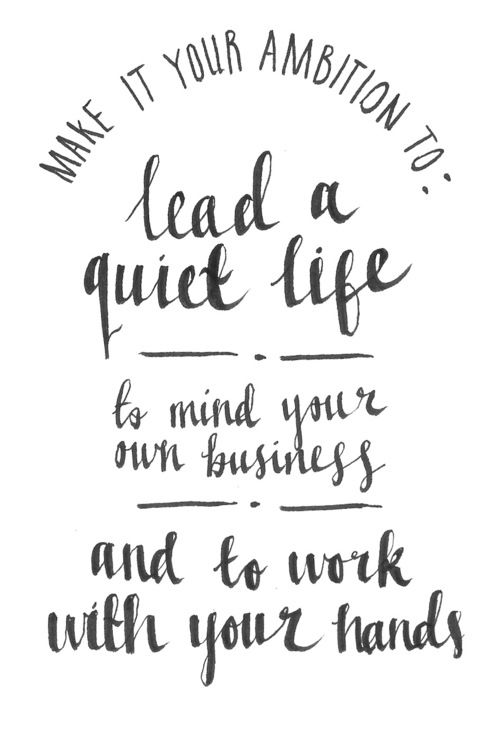 """Make it your ambition to lead a quiet life, to mind your own business and to work with your hands"" 1 Thessalonians 4:11"