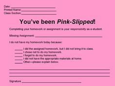 Pink Slip - For students who don't have homework.- I love the options for why homework was not done, this would be good to combine with the no homework binder. Have a list of options and kids write a number for the reason they don't have their homework.