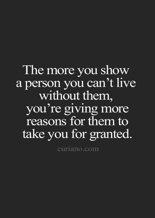 The more you show a person you can't live without them, you're giving more reasons for them to take you for granted.