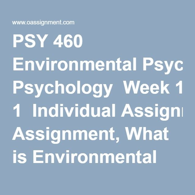 PSY 460 Environmental Psychology  Week 1  Individual Assignment, What is Environmental Psychology Paper Discussion Question 1 Discussion Question 2  Week 2  Individual Assignment, Environmental Psychology Article Analysis Discussion Question 1 Team Discussion Question  Week 3  Individual Assignment, The Effects of Population Density and Noise Paper Discussion Question 1 Discussion Question 2  Week 4  Individual Assignment, Architecture and the Environment Paper Discussion Question 1 Team…