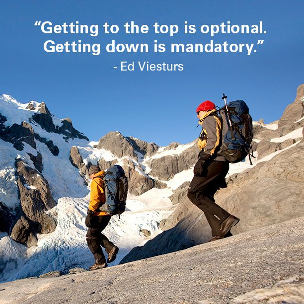 """Getting to the top is optional. Getting down is mandatory."" – Ed Viesturs"