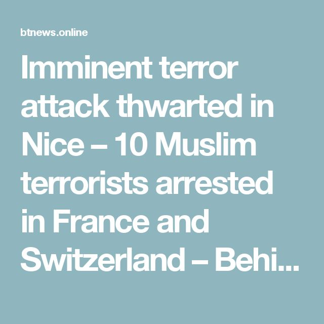 Imminent terror attack thwarted in Nice – 10 Muslim terrorists arrested in France and Switzerland – Behind The News