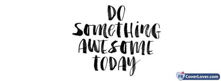 Do Something Awesome Today - cover photos for Facebook - Facebook cover photos - Facebook cover photo - cool images for Facebook profile - Facebook Covers - FBcoverlover.com/maker